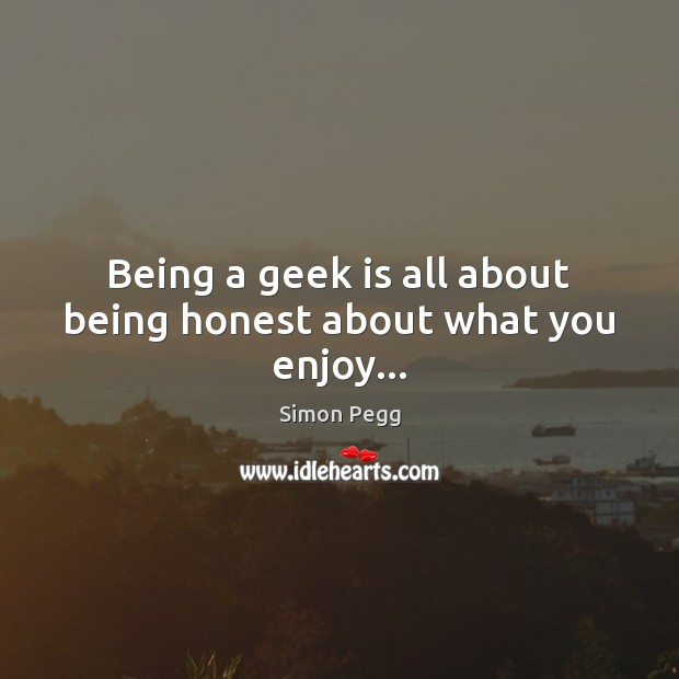 Image, Being a geek is all about being honest about what you enjoy…