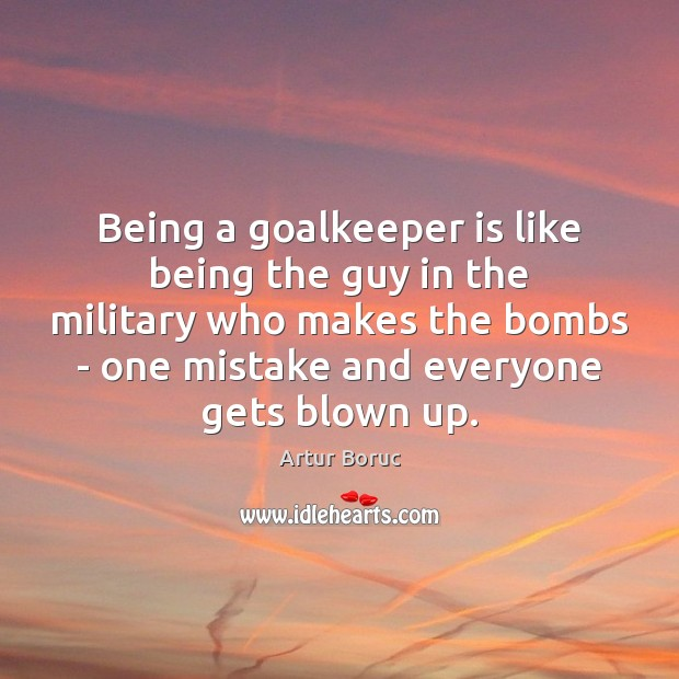 Image, Being a goalkeeper is like being the guy in the military who