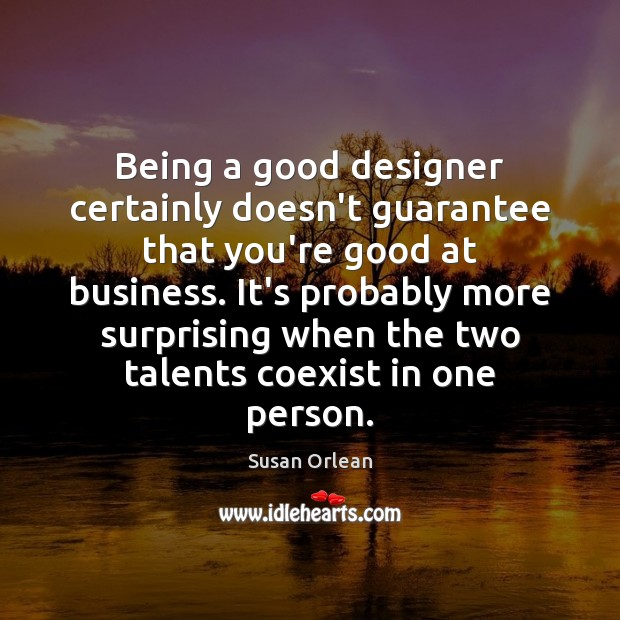 Being a good designer certainly doesn't guarantee that you're good at business. Susan Orlean Picture Quote