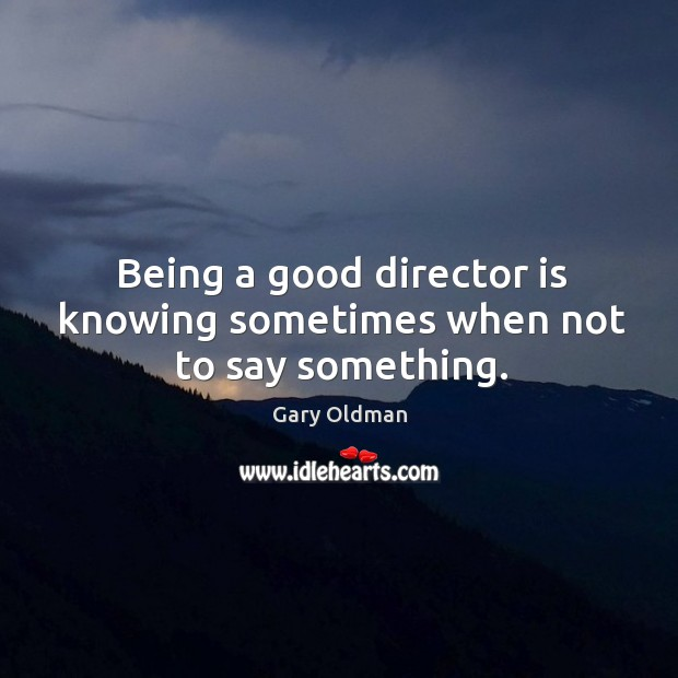 Being a good director is knowing sometimes when not to say something. Gary Oldman Picture Quote