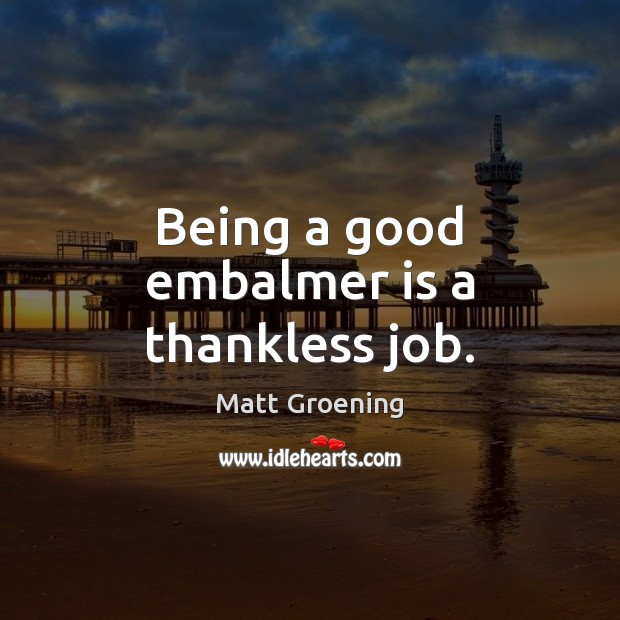 Image, Being a good embalmer is a thankless job.