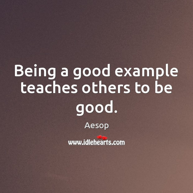 Being A Good Example Teaches Others To Be Good