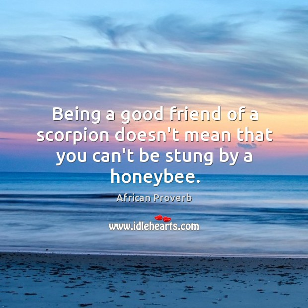 Image, Being a good friend of a scorpion doesn't mean that you can't be stung by a honeybee.