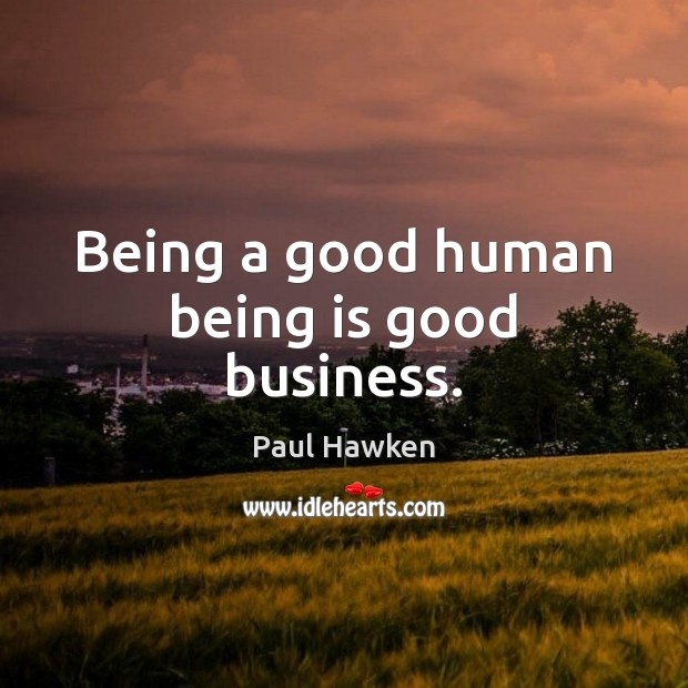 Being a good human being is good business. Paul Hawken Picture Quote