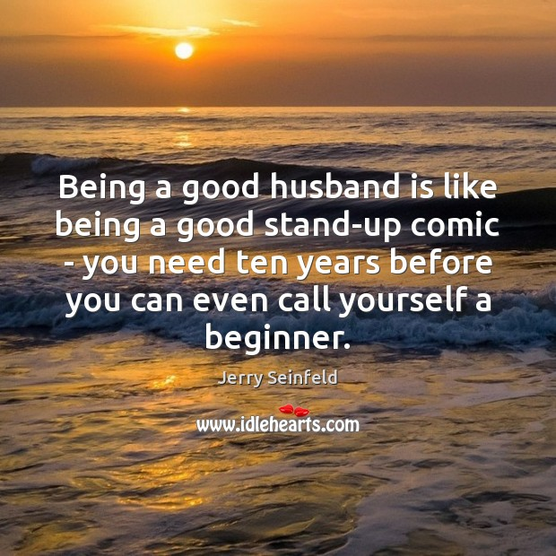 Being a good husband is like being a good stand-up comic – Jerry Seinfeld Picture Quote