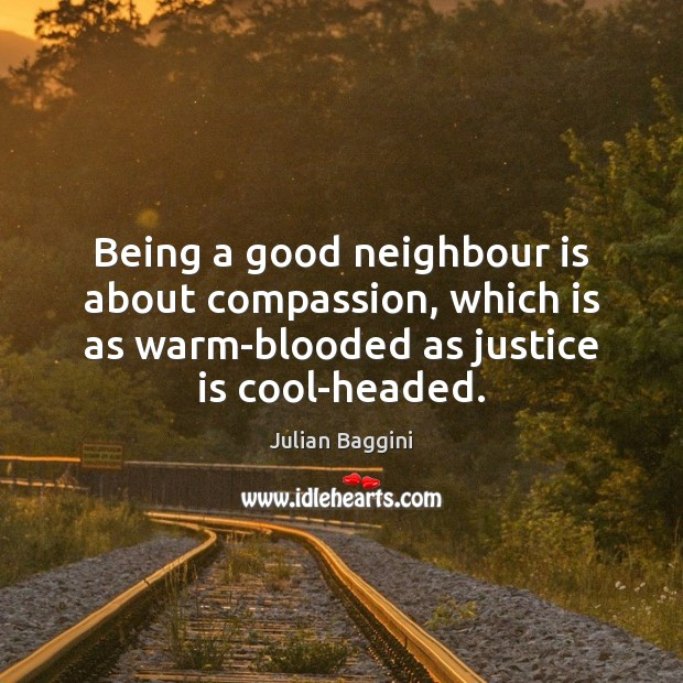 Being a good neighbour is about compassion, which is as warm-blooded as Justice Quotes Image