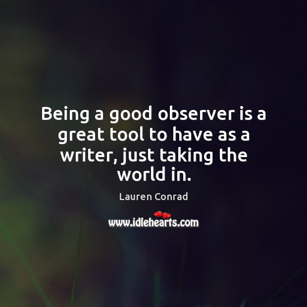Being a good observer is a great tool to have as a writer, just taking the world in. Image