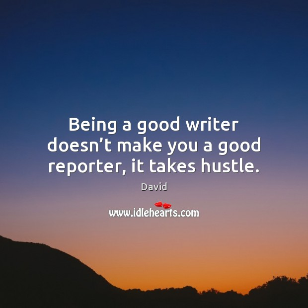 Being a good writer doesn't make you a good reporter, it takes hustle. Image