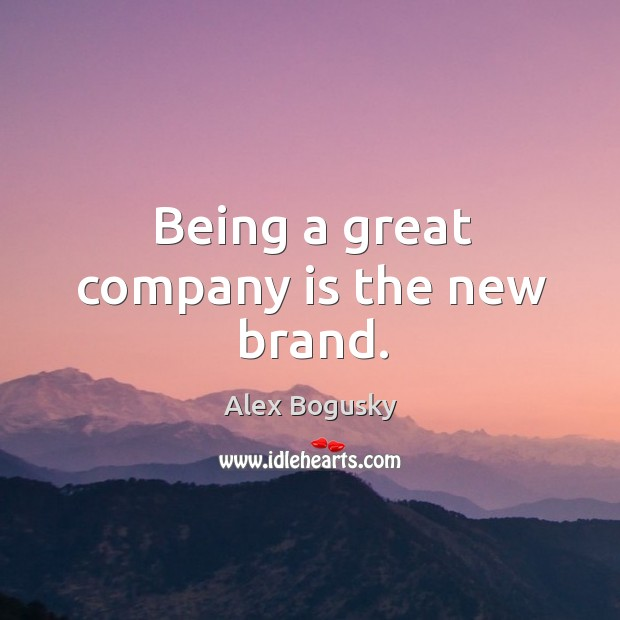 Being a great company is the new brand. Image