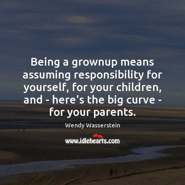 Being a grownup means assuming responsibility for yourself, for your children, and Image
