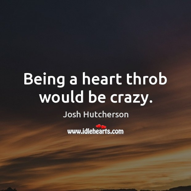 Being a heart throb would be crazy. Josh Hutcherson Picture Quote