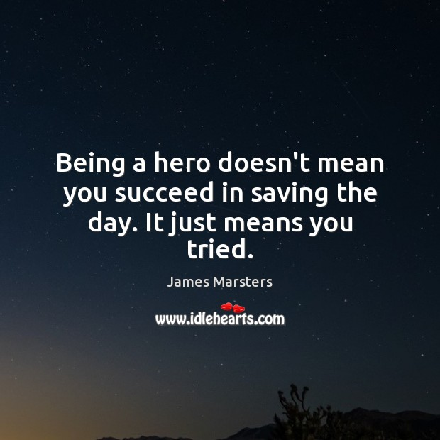 Image, Being a hero doesn't mean you succeed in saving the day. It just means you tried.