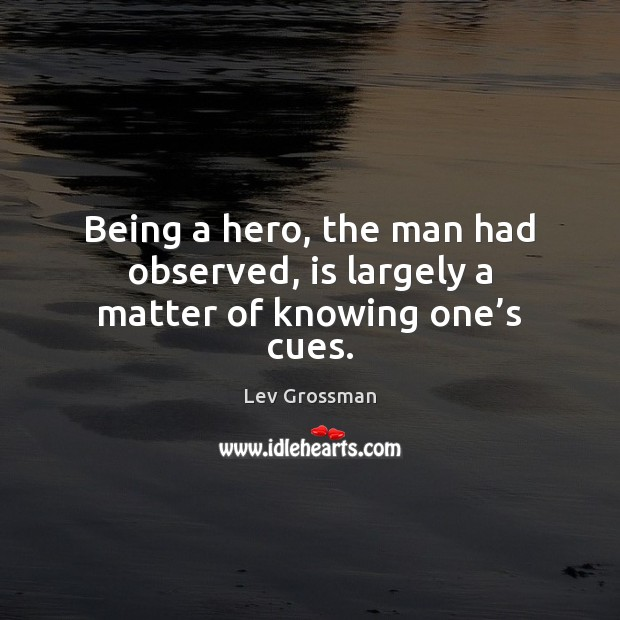 Being a hero, the man had observed, is largely a matter of knowing one's cues. Lev Grossman Picture Quote