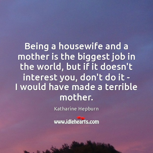 Being a housewife and a mother is the biggest job in the Katharine Hepburn Picture Quote