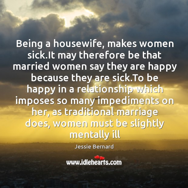Being a housewife, makes women sick.It may therefore be that married Jessie Bernard Picture Quote