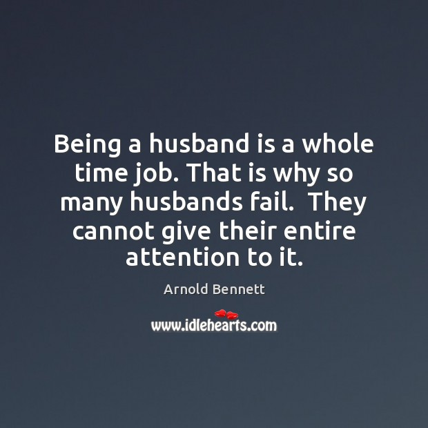 Being a husband is a whole time job. That is why so Arnold Bennett Picture Quote