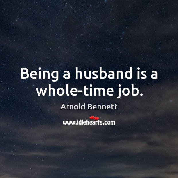 Being a husband is a whole-time job. Arnold Bennett Picture Quote