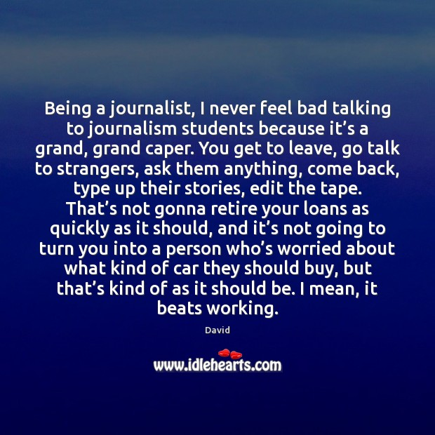 Being a journalist, I never feel bad talking to journalism students because Image