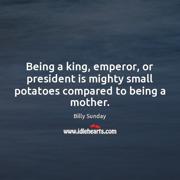 Being a king, emperor, or president is mighty small potatoes compared to being a mother. Billy Sunday Picture Quote