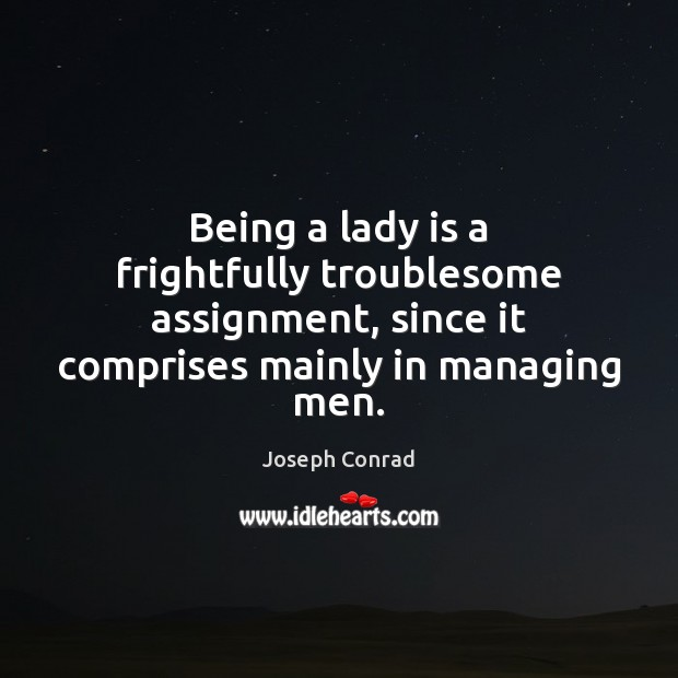 Image, Being a lady is a frightfully troublesome assignment, since it comprises mainly