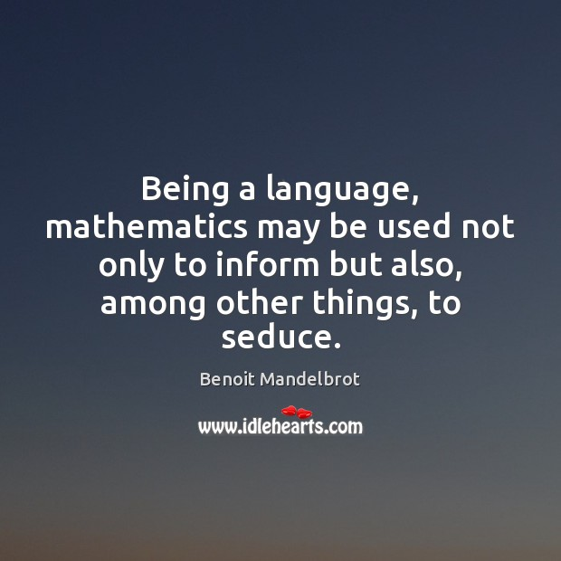 Being a language, mathematics may be used not only to inform but Benoit Mandelbrot Picture Quote