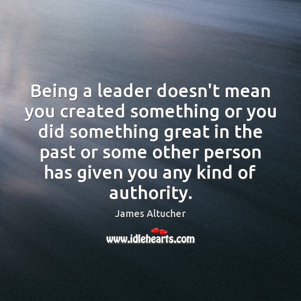 Image, Being a leader doesn't mean you created something or you did something