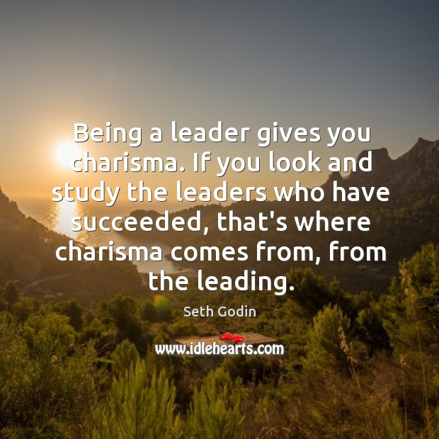 Being a leader gives you charisma. If you look and study the Image