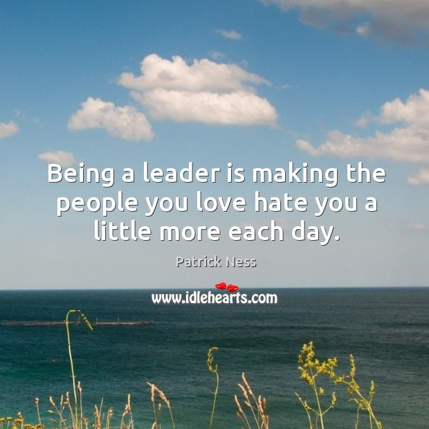 Being a leader is making the people you love hate you a little more each day. Image