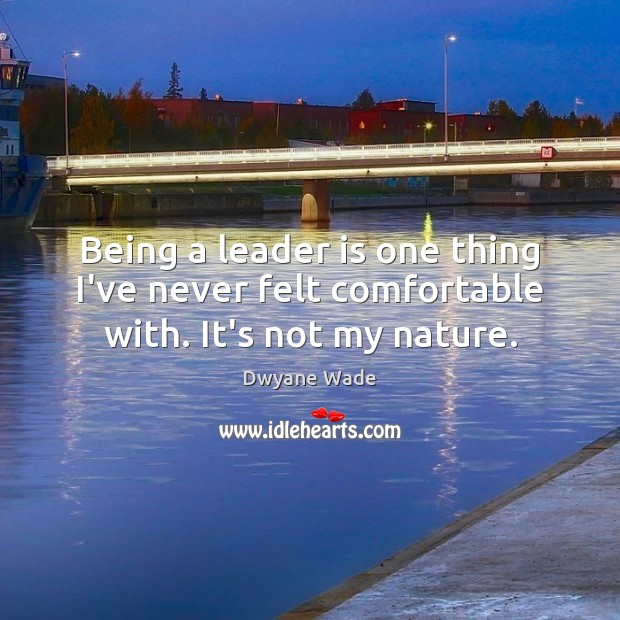 Being a leader is one thing I've never felt comfortable with. It's not my nature. Dwyane Wade Picture Quote