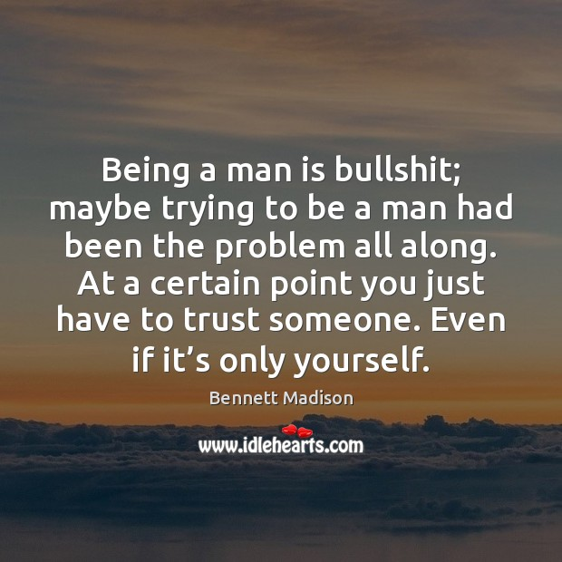 Image, Being a man is bullshit; maybe trying to be a man had