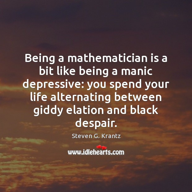Being a mathematician is a bit like being a manic depressive: you Image