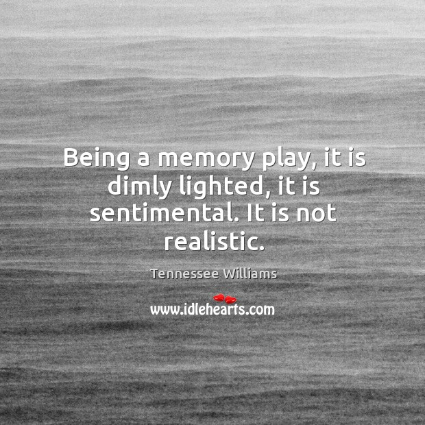 Being a memory play, it is dimly lighted, it is sentimental. It is not realistic. Image