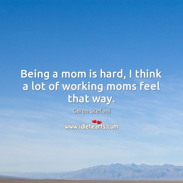 Being a mom is hard, I think a lot of working moms feel that way. Mom Quotes Image