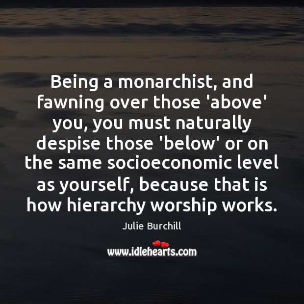 Being a monarchist, and fawning over those 'above' you, you must naturally Image