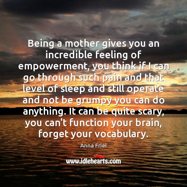 Being a mother gives you an incredible feeling of empowerment, you think Anna Friel Picture Quote