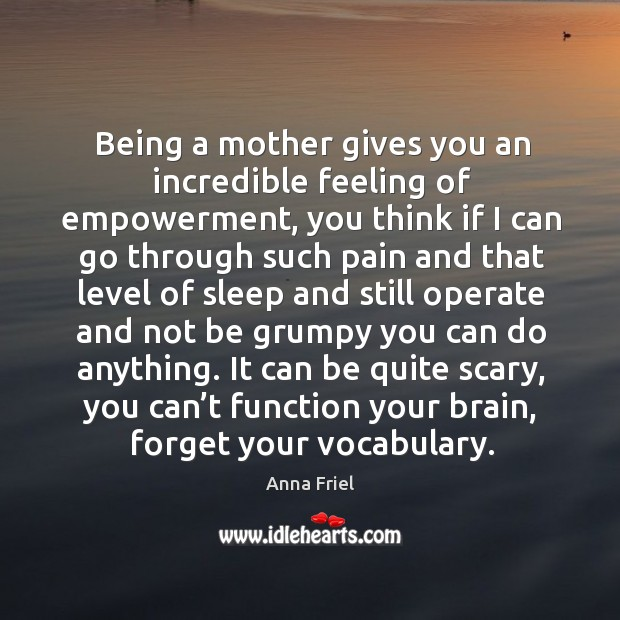 Being a mother gives you an incredible feeling of empowerment, you think if I can go through Anna Friel Picture Quote