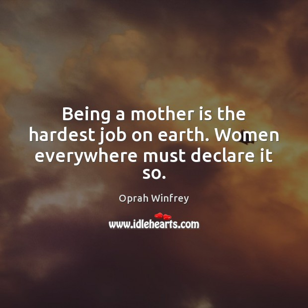 Being a mother is the hardest job on earth. Women everywhere must declare it so. Image