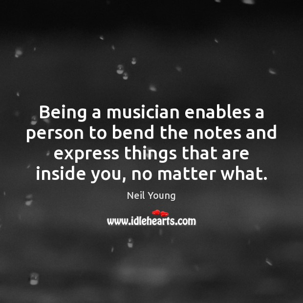 Being a musician enables a person to bend the notes and express Neil Young Picture Quote