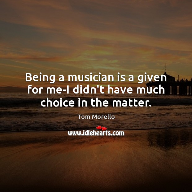 Being a musician is a given for me-I didn't have much choice in the matter. Tom Morello Picture Quote