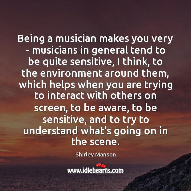 Shirley Manson Picture Quote image saying: Being a musician makes you very – musicians in general tend to