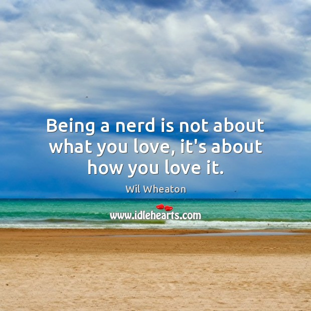 Being a nerd is not about what you love, it's about how you love it. Wil Wheaton Picture Quote