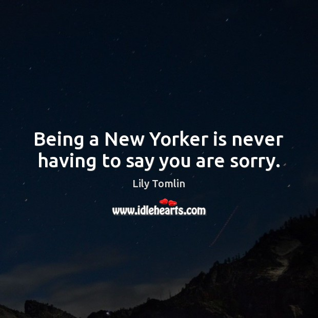 Being a New Yorker is never having to say you are sorry. Image