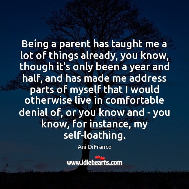 Being a parent has taught me a lot of things already, you Ani DiFranco Picture Quote
