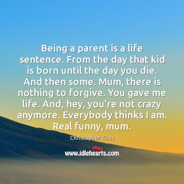 Image, Being a parent is a life sentence. From the day that kid