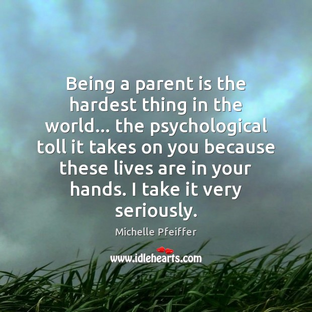 Being a parent is the hardest thing in the world… the psychological Michelle Pfeiffer Picture Quote