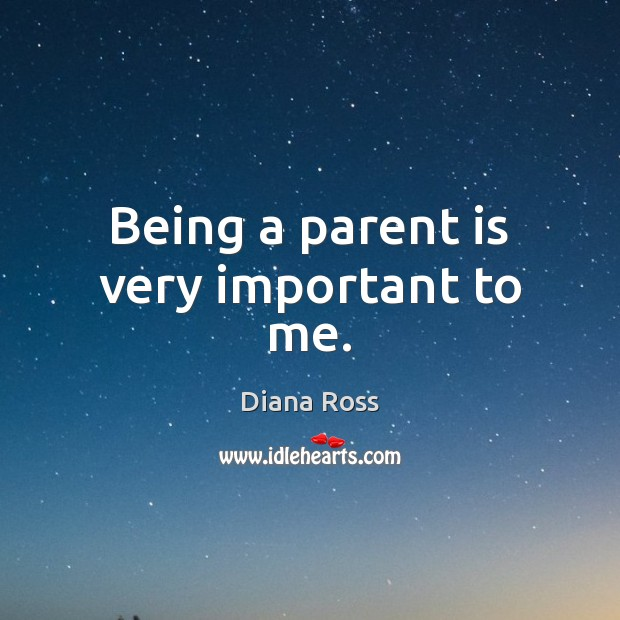 Being a parent is very important to me. Diana Ross Picture Quote