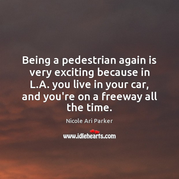 Image, Being a pedestrian again is very exciting because in L.A. you
