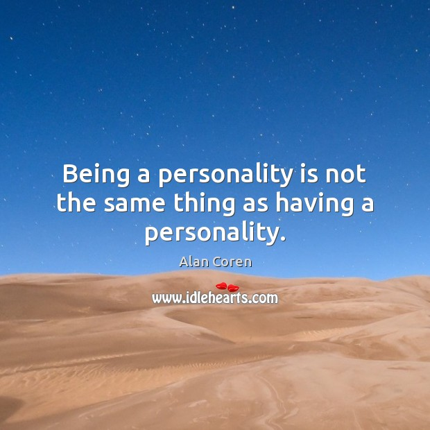 Image, Being a personality is not the same thing as having a personality.