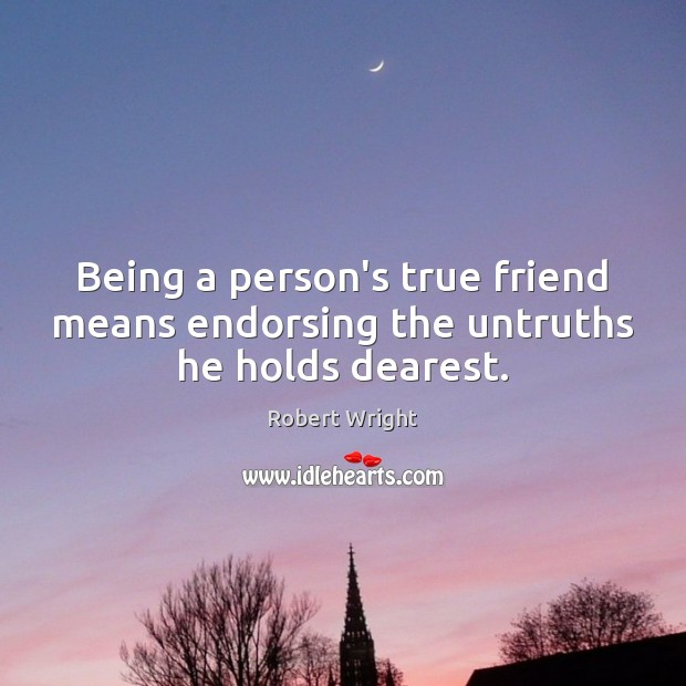 Being a person's true friend means endorsing the untruths he holds dearest. Robert Wright Picture Quote