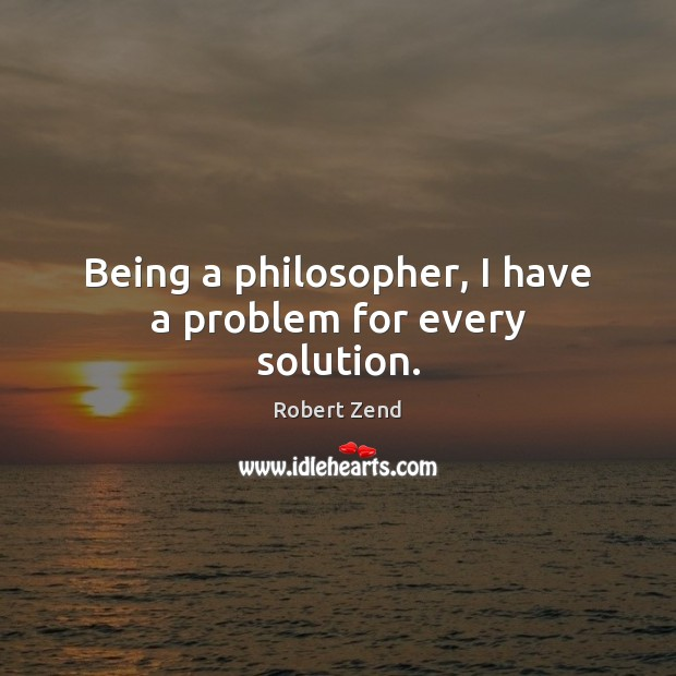Being a philosopher, I have a problem for every solution. Image